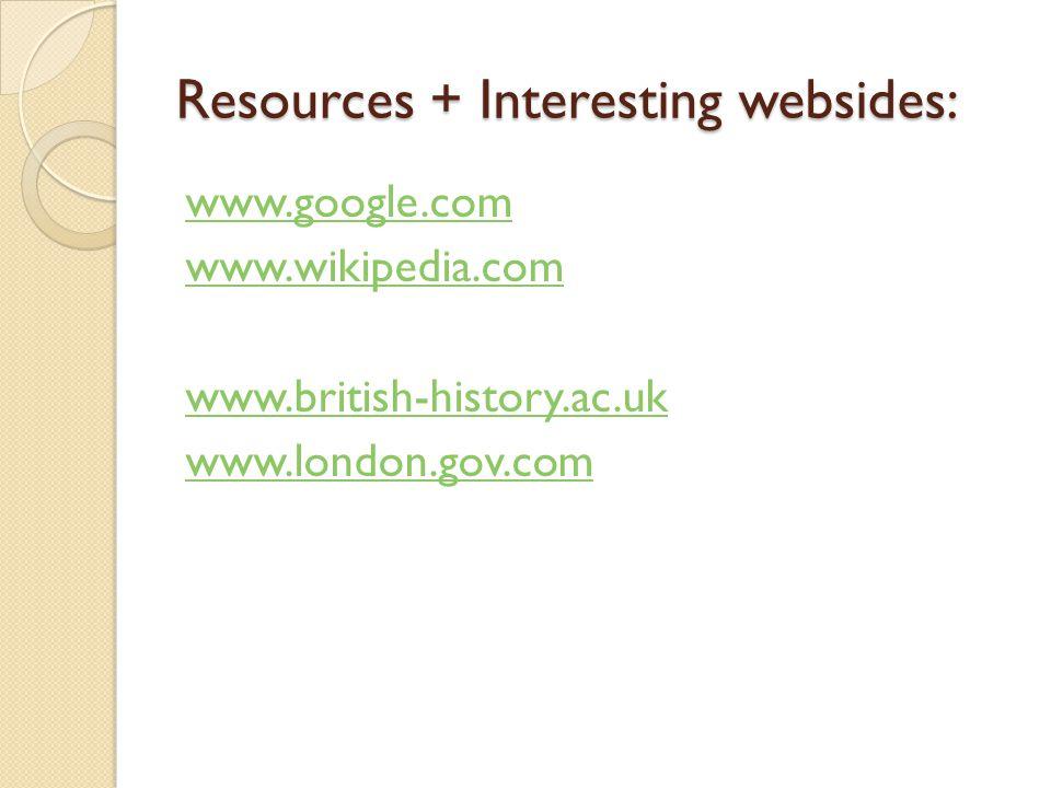 Resources + Interesting websides: www.google.com www.wikipedia.com www.british-history.ac.uk www.london.gov.com
