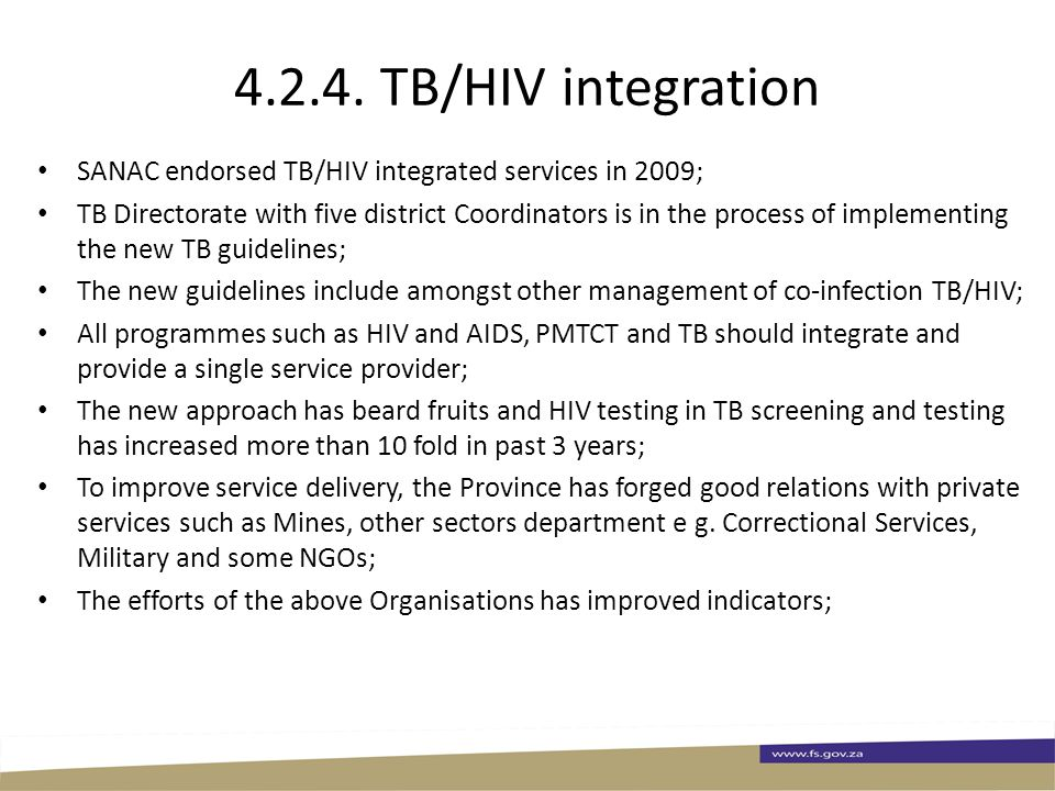 4.2.4. TB/HIV integration SANAC endorsed TB/HIV integrated services in 2009; TB Directorate with five district Coordinators is in the process of imple