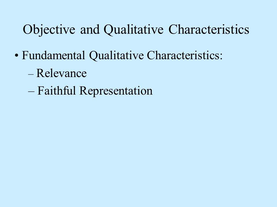 Objective and Qualitative Characteristics Fundamental Qualitative Characteristics: – Relevance – Faithful Representation