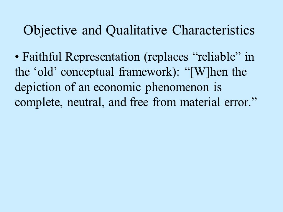 Objective and Qualitative Characteristics Faithful Representation (replaces reliable in the 'old' conceptual framework): [W]hen the depiction of an economic phenomenon is complete, neutral, and free from material error.