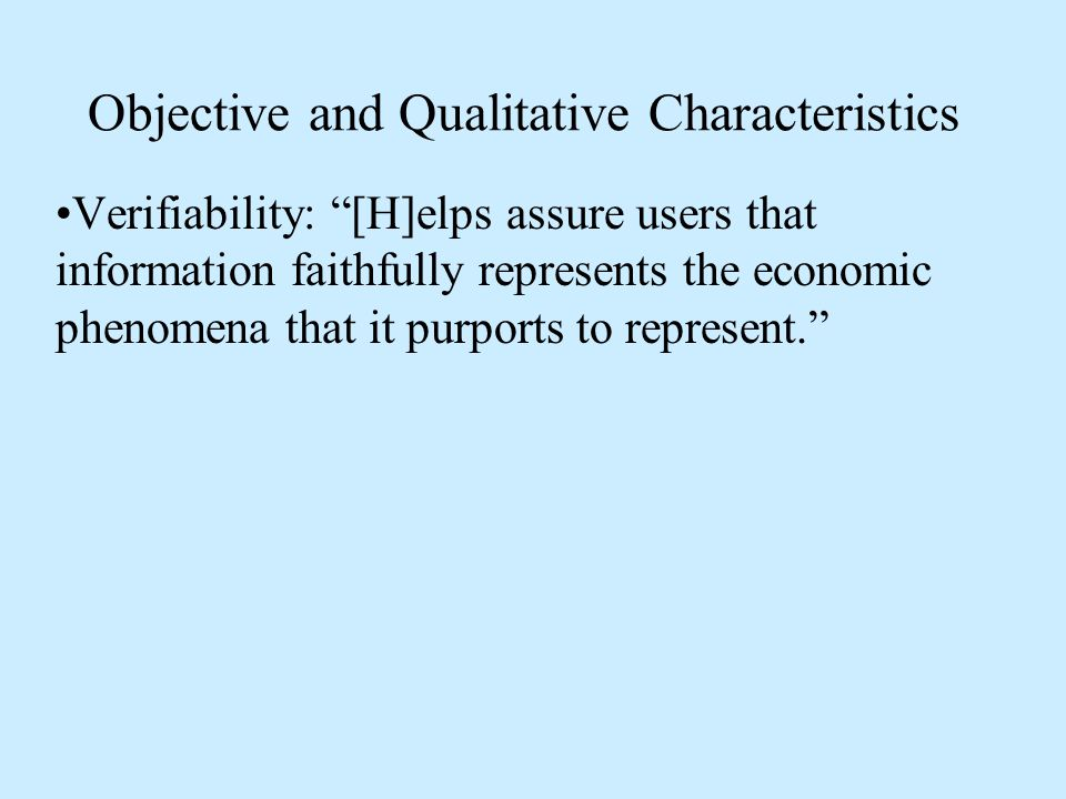 Objective and Qualitative Characteristics Verifiability: [H]elps assure users that information faithfully represents the economic phenomena that it purports to represent.
