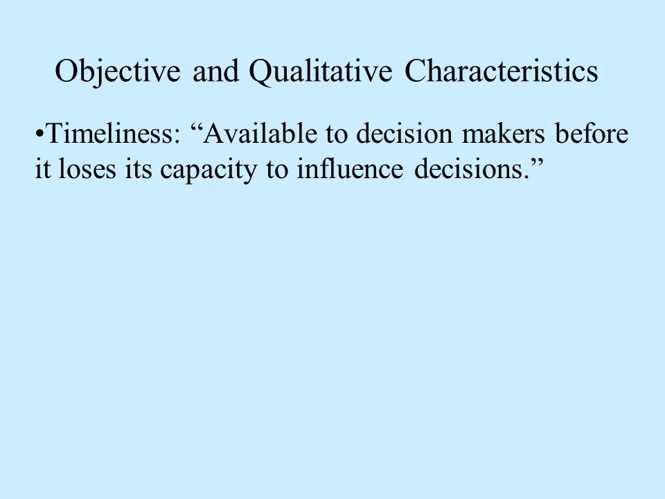 Objective and Qualitative Characteristics Timeliness: Available to decision makers before it loses its capacity to influence decisions.