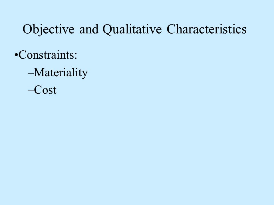 Objective and Qualitative Characteristics Constraints: –Materiality –Cost