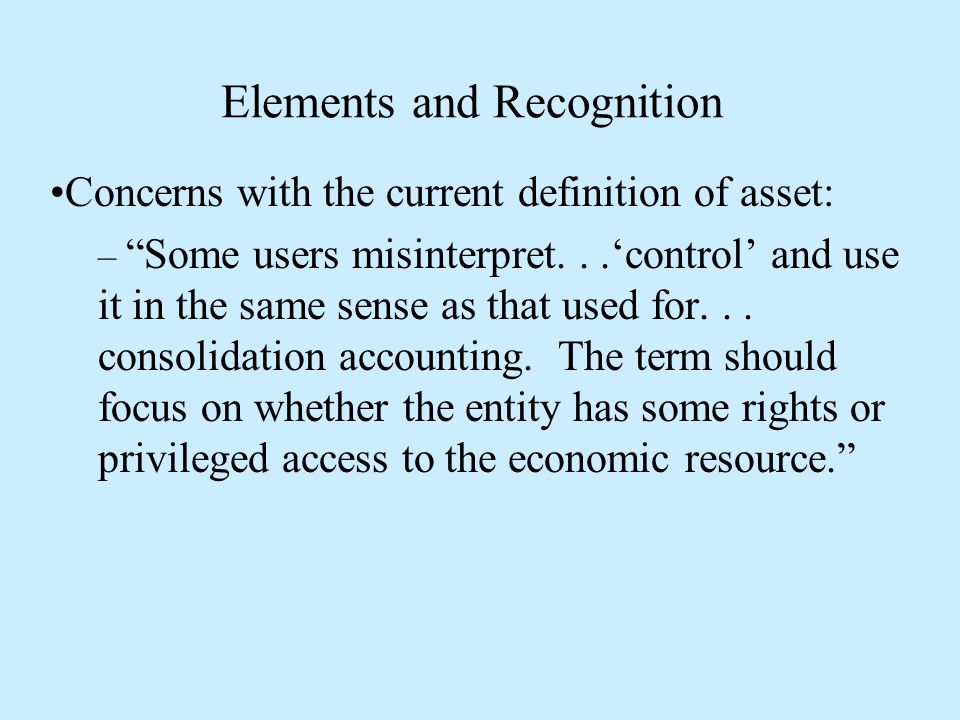 Elements and Recognition Concerns with the current definition of asset: – Some users misinterpret...'control' and use it in the same sense as that used for...