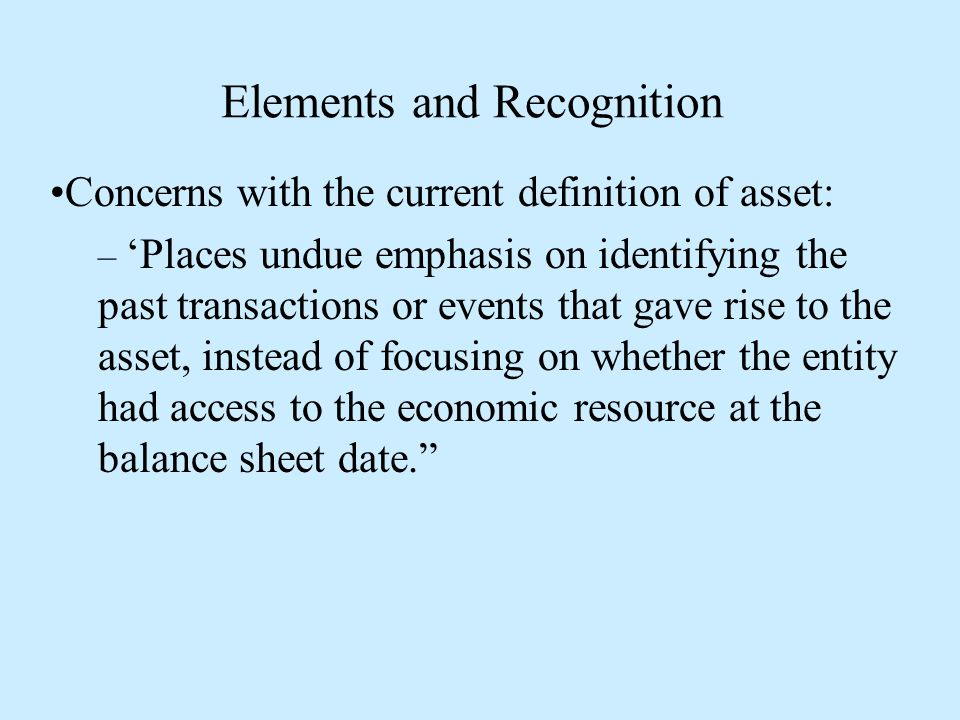 Elements and Recognition Concerns with the current definition of asset: – 'Places undue emphasis on identifying the past transactions or events that gave rise to the asset, instead of focusing on whether the entity had access to the economic resource at the balance sheet date.