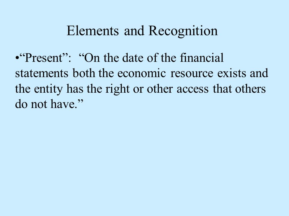 Elements and Recognition Present : On the date of the financial statements both the economic resource exists and the entity has the right or other access that others do not have.