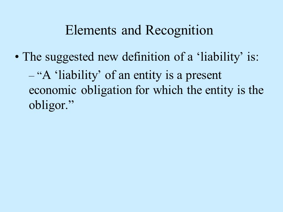 Elements and Recognition The suggested new definition of a 'liability' is: – A 'liability' of an entity is a present economic obligation for which the entity is the obligor.