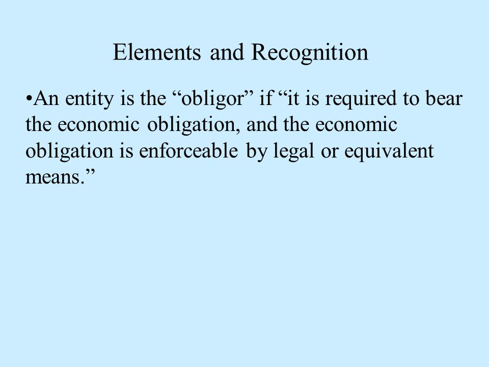 Elements and Recognition An entity is the obligor if it is required to bear the economic obligation, and the economic obligation is enforceable by legal or equivalent means.