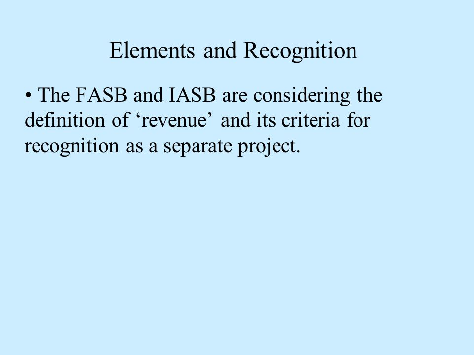 Elements and Recognition The FASB and IASB are considering the definition of 'revenue' and its criteria for recognition as a separate project.