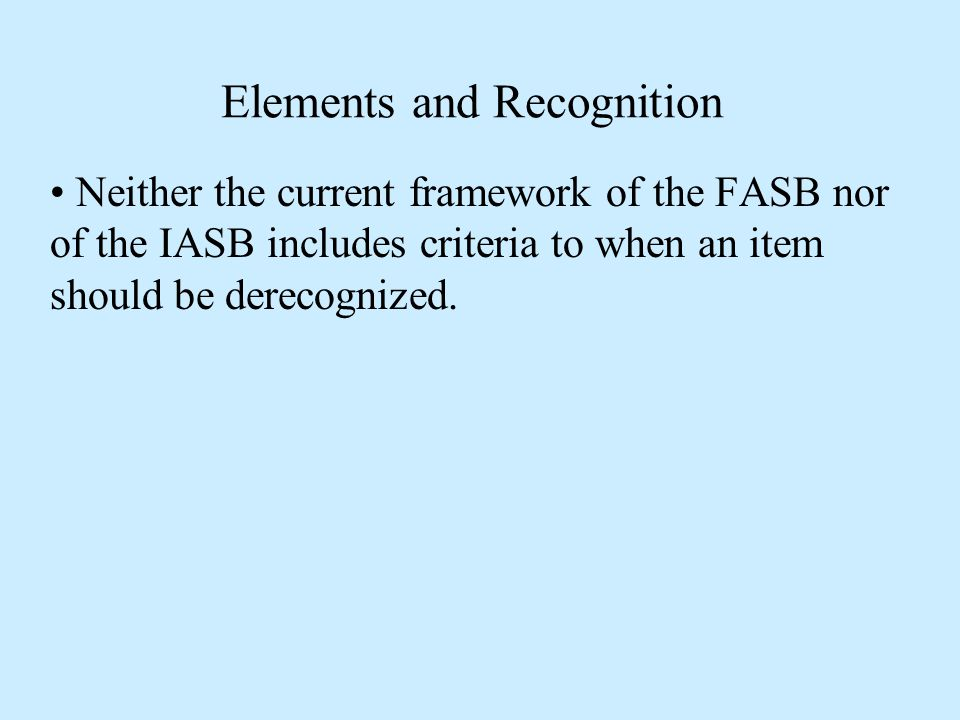 Elements and Recognition Neither the current framework of the FASB nor of the IASB includes criteria to when an item should be derecognized.