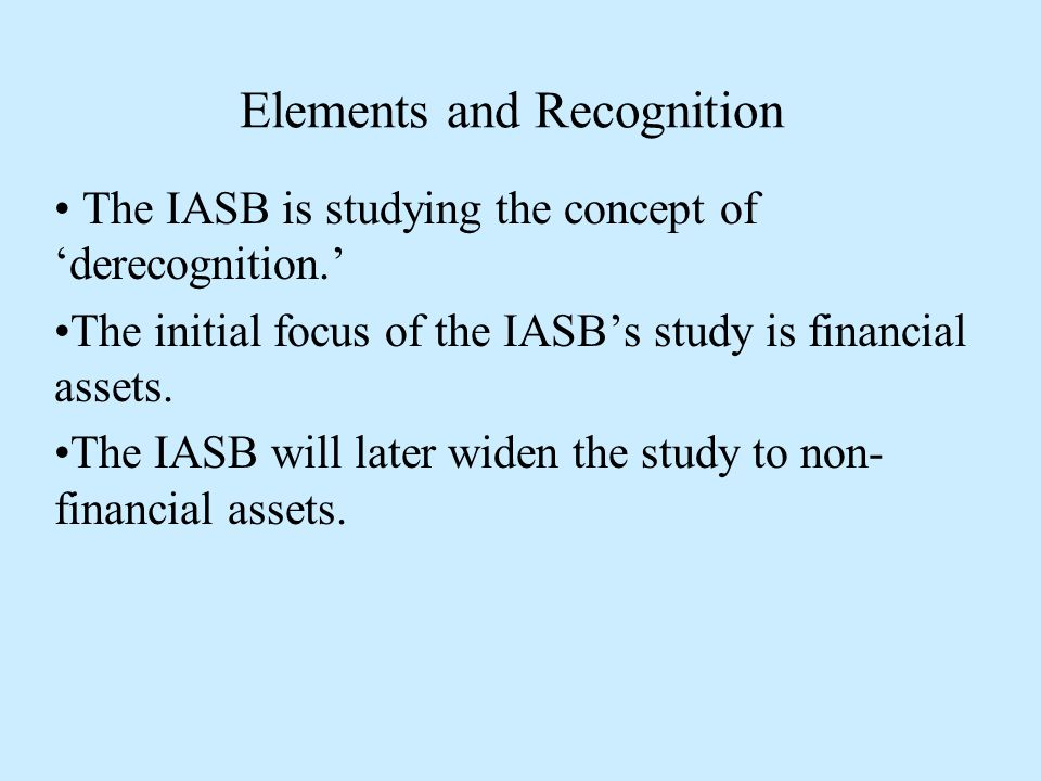 Elements and Recognition The IASB is studying the concept of 'derecognition.' The initial focus of the IASB's study is financial assets.