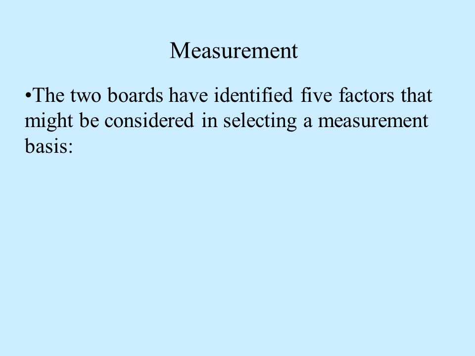 Measurement The two boards have identified five factors that might be considered in selecting a measurement basis:
