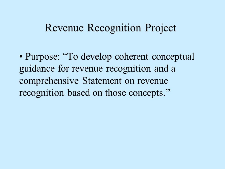 Revenue Recognition Project Purpose: To develop coherent conceptual guidance for revenue recognition and a comprehensive Statement on revenue recognition based on those concepts.