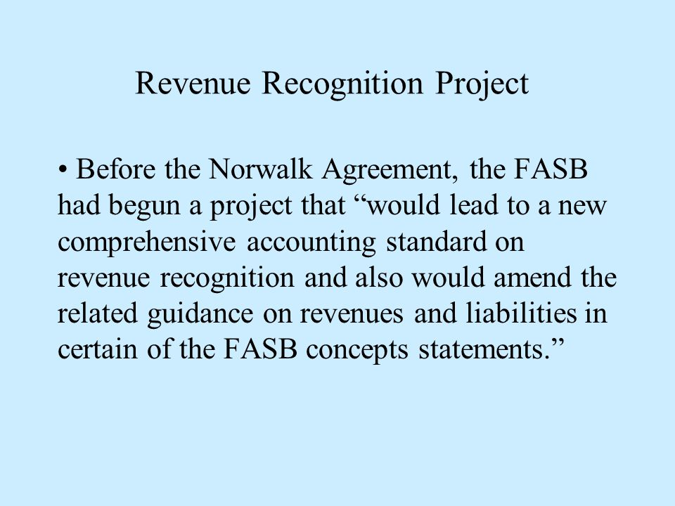 Revenue Recognition Project Before the Norwalk Agreement, the FASB had begun a project that would lead to a new comprehensive accounting standard on revenue recognition and also would amend the related guidance on revenues and liabilities in certain of the FASB concepts statements.