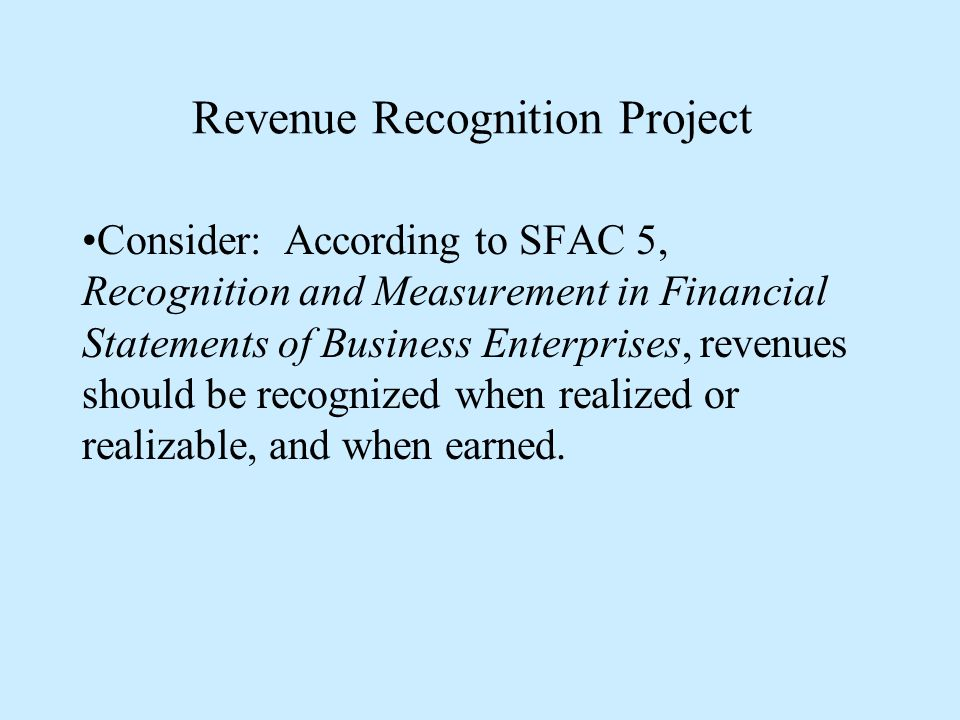 Revenue Recognition Project Consider: According to SFAC 5, Recognition and Measurement in Financial Statements of Business Enterprises, revenues should be recognized when realized or realizable, and when earned.