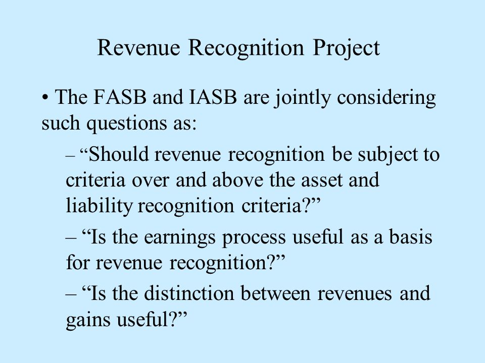 Revenue Recognition Project The FASB and IASB are jointly considering such questions as: – Should revenue recognition be subject to criteria over and above the asset and liability recognition criteria – Is the earnings process useful as a basis for revenue recognition – Is the distinction between revenues and gains useful