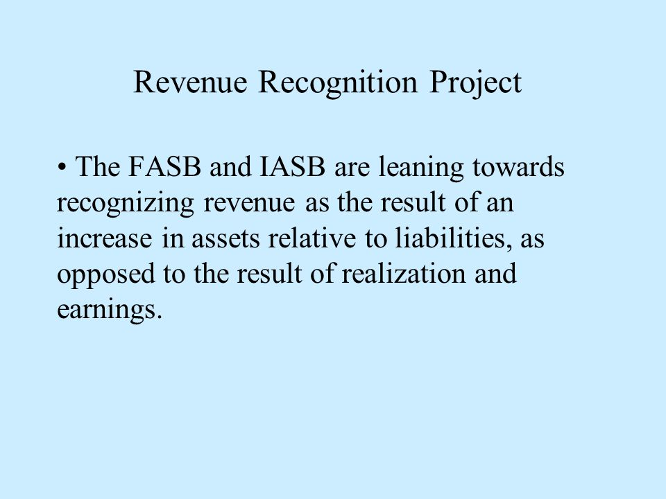 Revenue Recognition Project The FASB and IASB are leaning towards recognizing revenue as the result of an increase in assets relative to liabilities, as opposed to the result of realization and earnings.
