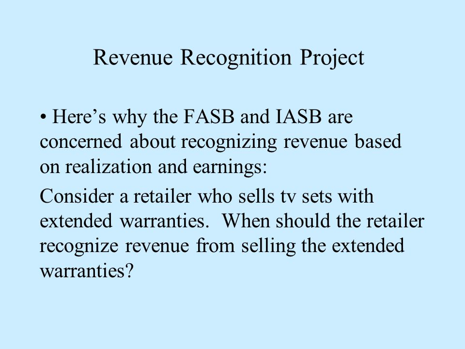 Revenue Recognition Project Here's why the FASB and IASB are concerned about recognizing revenue based on realization and earnings: Consider a retailer who sells tv sets with extended warranties.