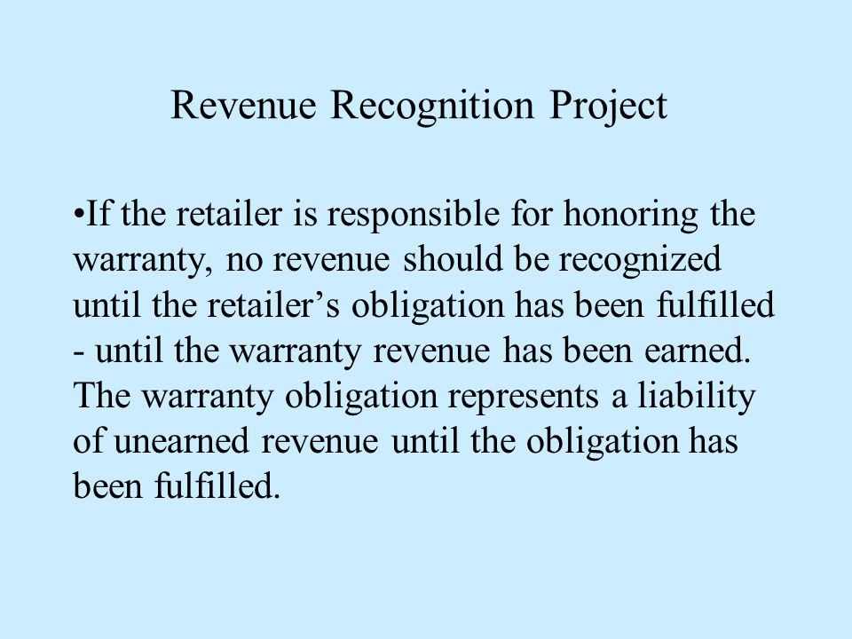 Revenue Recognition Project If the retailer is responsible for honoring the warranty, no revenue should be recognized until the retailer's obligation has been fulfilled - until the warranty revenue has been earned.
