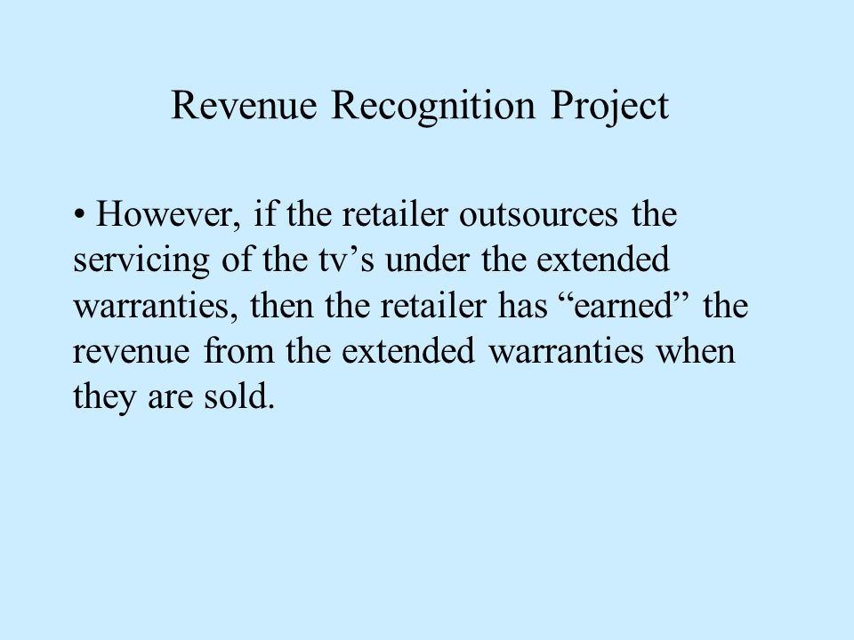 Revenue Recognition Project However, if the retailer outsources the servicing of the tv's under the extended warranties, then the retailer has earned the revenue from the extended warranties when they are sold.