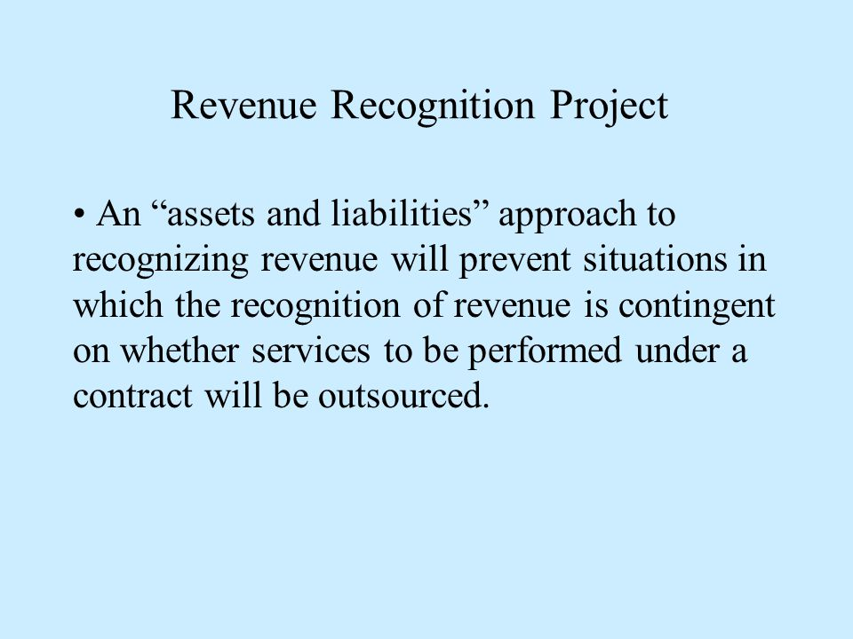 Revenue Recognition Project An assets and liabilities approach to recognizing revenue will prevent situations in which the recognition of revenue is contingent on whether services to be performed under a contract will be outsourced.