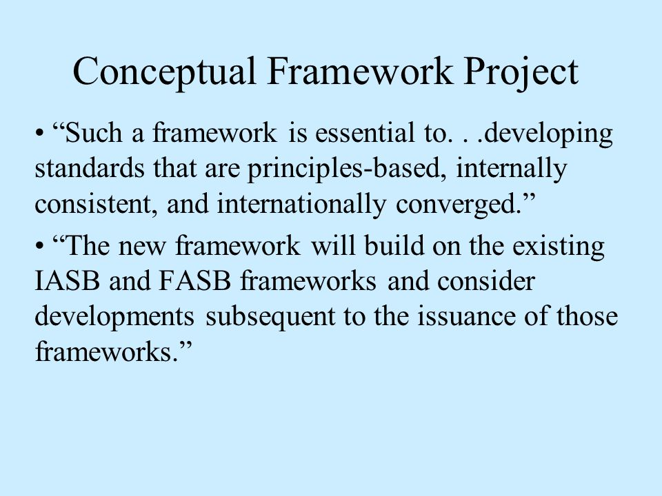 Conceptual Framework Project Such a framework is essential to...developing standards that are principles-based, internally consistent, and internationally converged. The new framework will build on the existing IASB and FASB frameworks and consider developments subsequent to the issuance of those frameworks.