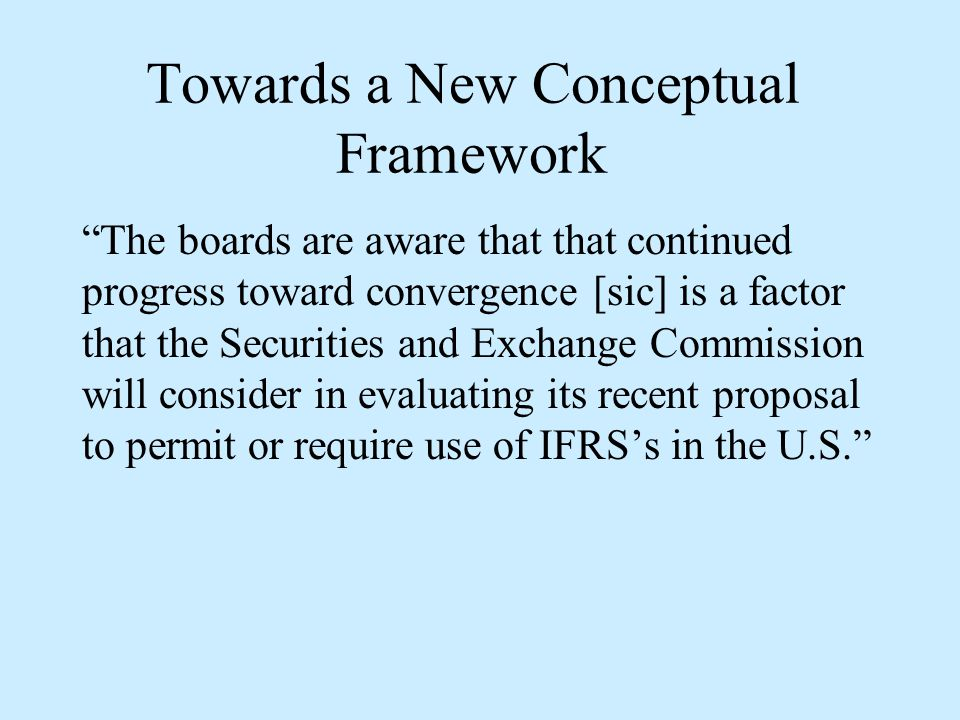 Towards a New Conceptual Framework The boards are aware that that continued progress toward convergence [sic] is a factor that the Securities and Exchange Commission will consider in evaluating its recent proposal to permit or require use of IFRS's in the U.S.