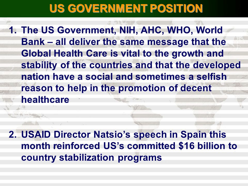 US GOVERNMENT POSITION 1.The US Government, NIH, AHC, WHO, World Bank – all deliver the same message that the Global Health Care is vital to the growt