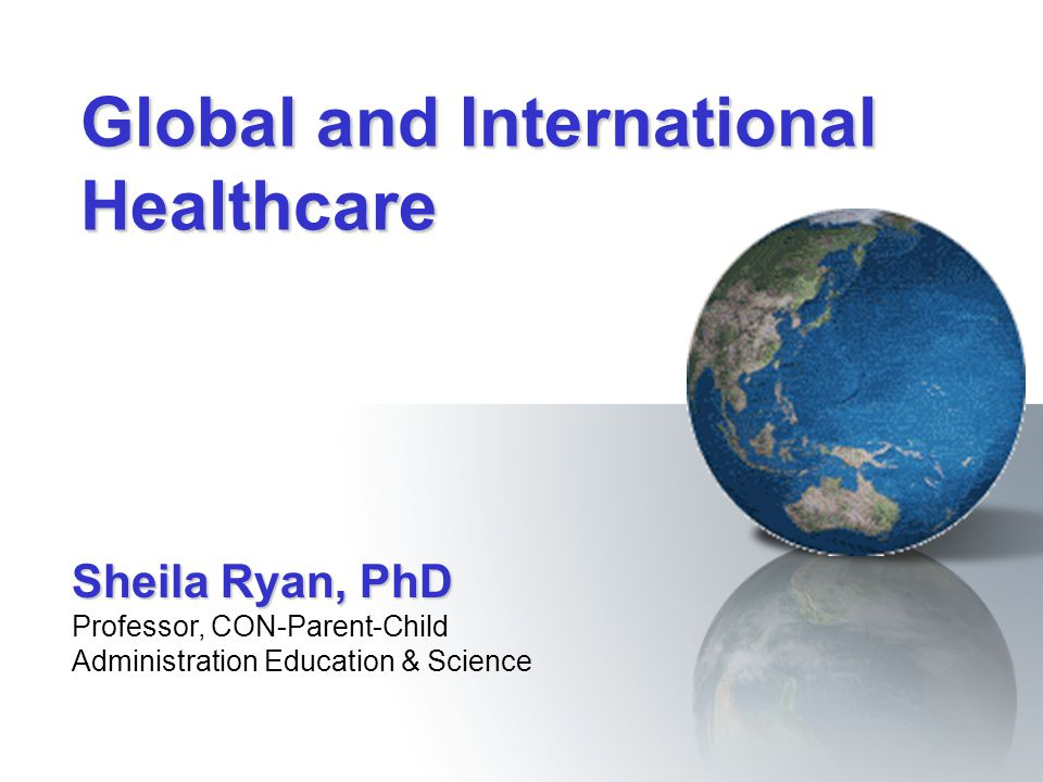 Global and International Healthcare Sheila Ryan, PhD Professor, CON-Parent-Child Administration Education & Science