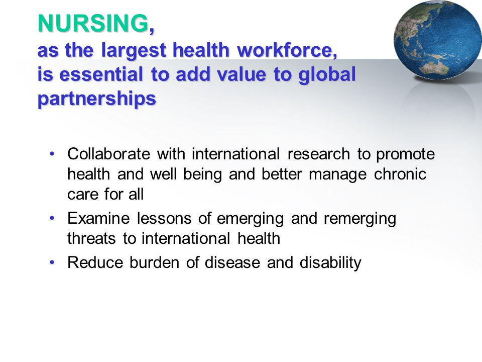 NURSING, as the largest health workforce, is essential to add value to global partnerships Collaborate with international research to promote health a