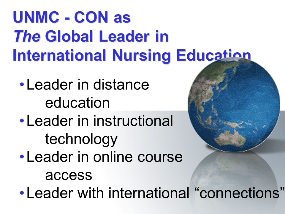 UNMC - CON as The Global Leader in International Nursing Education Leader in distance education Leader in instructional technology Leader in online co