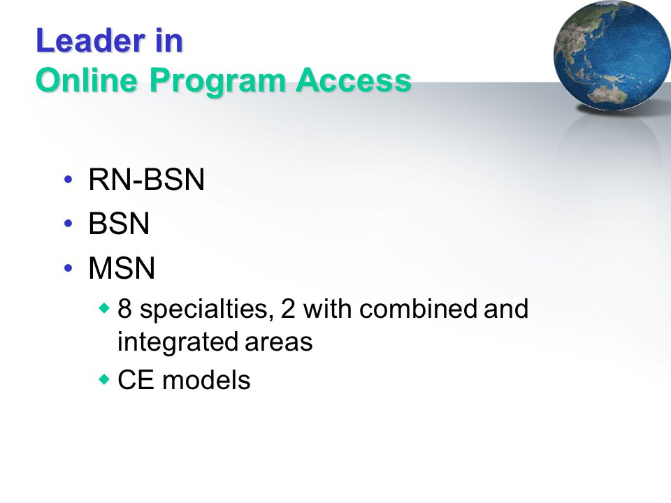 Leader in Online Program Access RN-BSN BSN MSN  8 specialties, 2 with combined and integrated areas  CE models