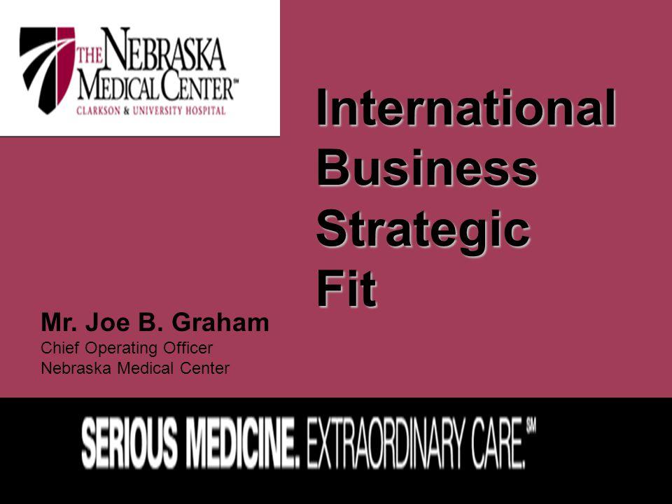 International Business Strategic Fit Mr. Joe B. Graham Chief Operating Officer Nebraska Medical Center