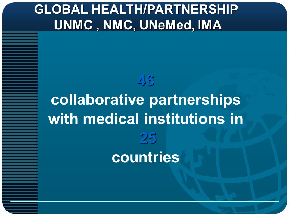 GLOBAL HEALTH/PARTNERSHIP UNMC, NMC, UNeMed, IMA UNMC, NMC, UNeMed, IMA46 collaborative partnerships with medical institutions in 25 countries