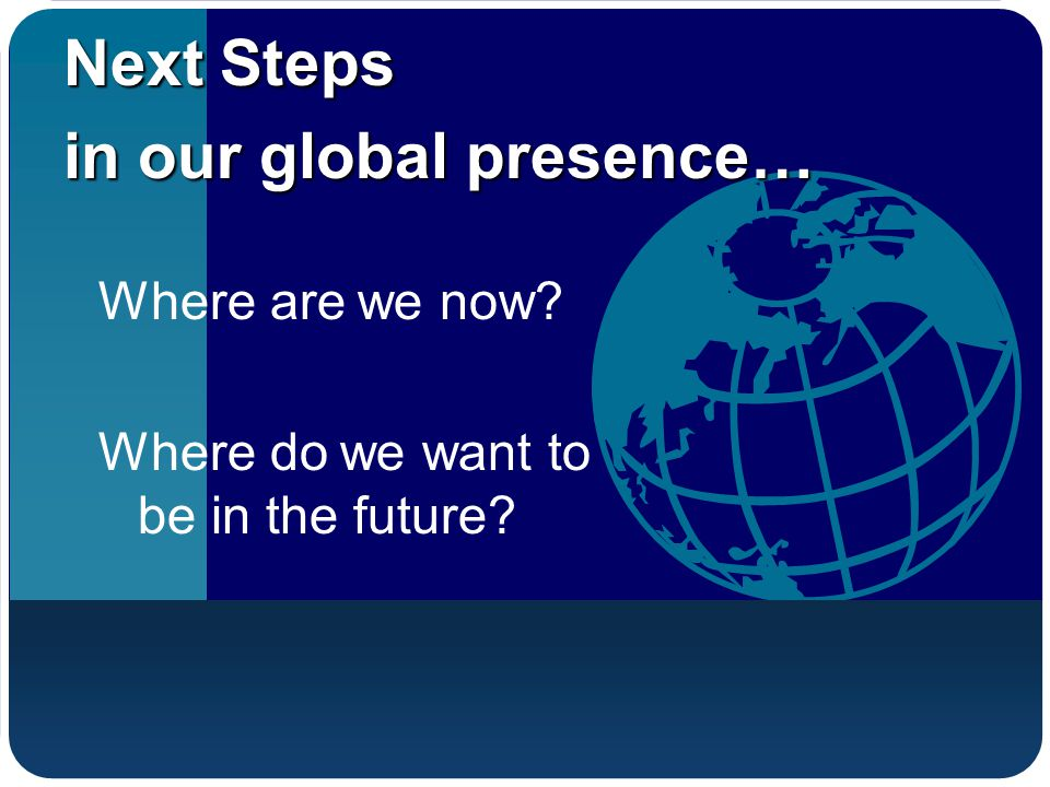 Where are we now? Where do we want to be in the future? Next Steps in our global presence…