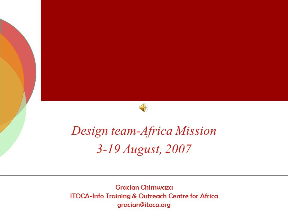 Key findings from field visits to Mali and Zambia Design team-Africa Mission 3-19 August, 2007 Gracian Chimwaza ITOCA-Info Training & Outreach Centre