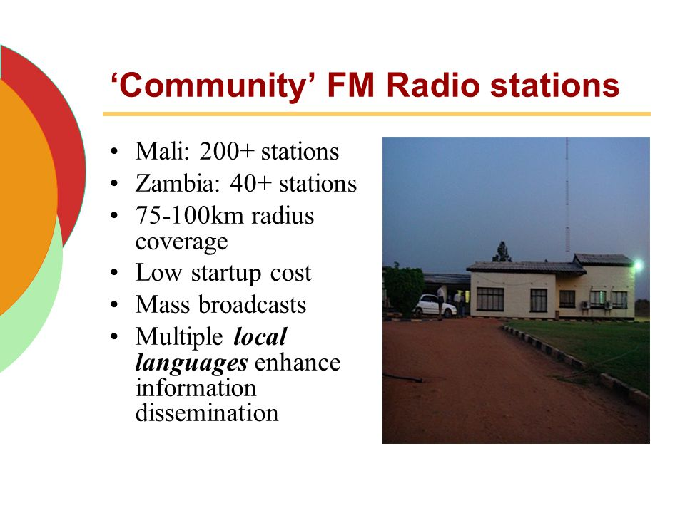 'Community' FM Radio stations Mali: 200+ stations Zambia: 40+ stations 75-100km radius coverage Low startup cost Mass broadcasts Multiple local langua