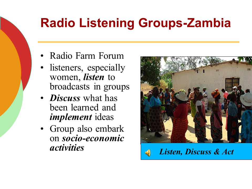 Radio Listening Groups-Zambia Radio Farm Forum listeners, especially women, listen to broadcasts in groups Discuss what has been learned and implement