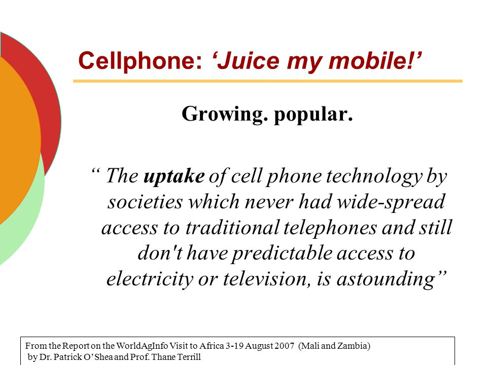 "Cellphone: 'Juice my mobile!' Growing. popular. "" The uptake of cell phone technology by societies which never had wide-spread access to traditional t"