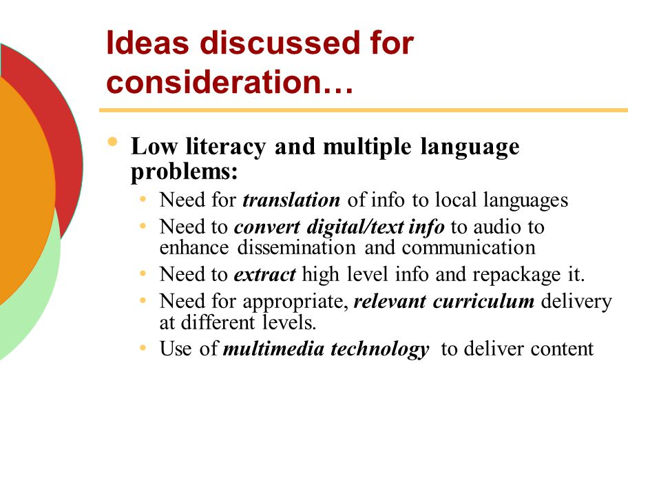 Ideas discussed for consideration… Low literacy and multiple language problems: Need for translation of info to local languages Need to convert digita