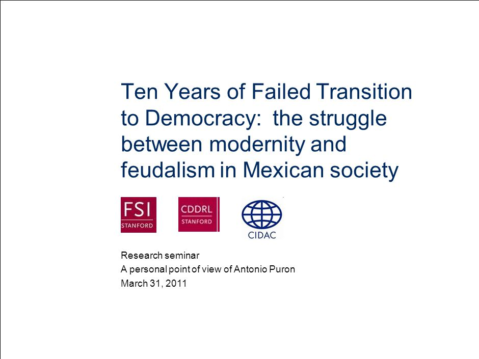 Ten Years of Failed Transition to Democracy: the struggle between modernity and feudalism in Mexican society March 31, 2011 A personal point of view of Antonio Puron Research seminar