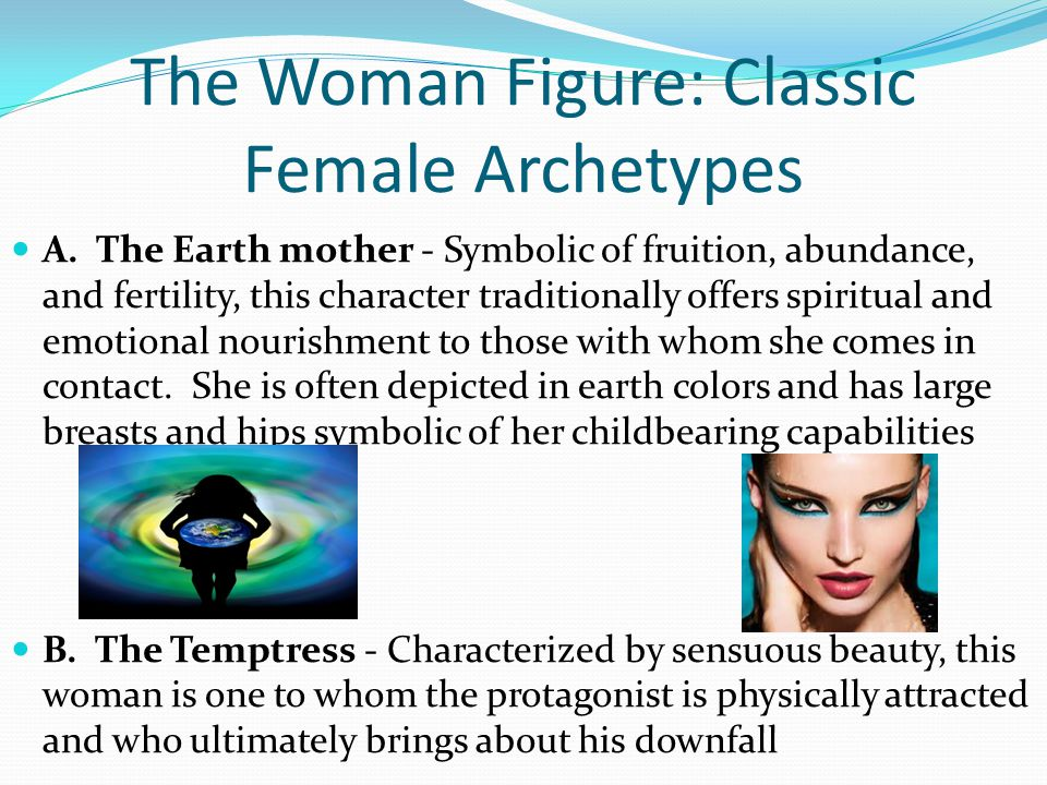 The Woman Figure: Classic Female Archetypes A. The Earth mother - Symbolic of fruition, abundance, and fertility, this character traditionally offers