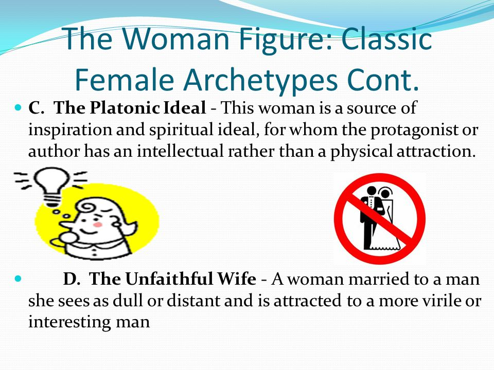 The Woman Figure: Classic Female Archetypes Cont. C. The Platonic Ideal - This woman is a source of inspiration and spiritual ideal, for whom the prot