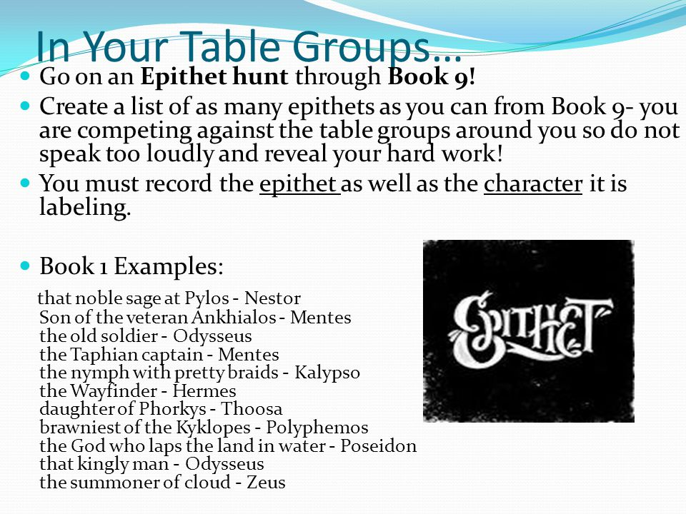 In Your Table Groups… Go on an Epithet hunt through Book 9! Create a list of as many epithets as you can from Book 9- you are competing against the ta