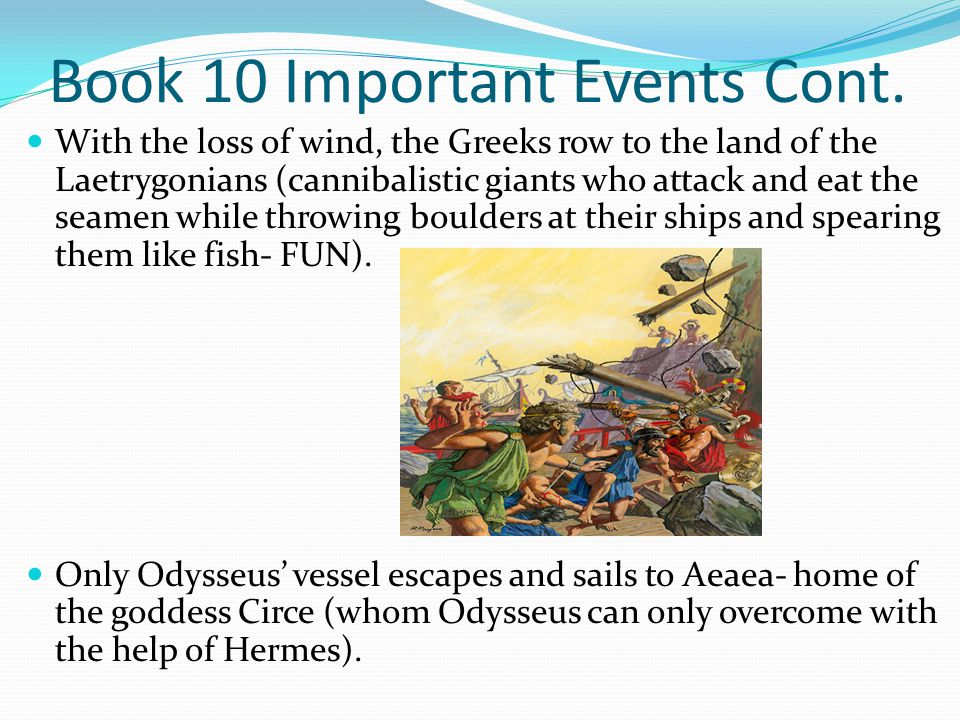 Book 10 Important Events Cont. With the loss of wind, the Greeks row to the land of the Laetrygonians (cannibalistic giants who attack and eat the sea