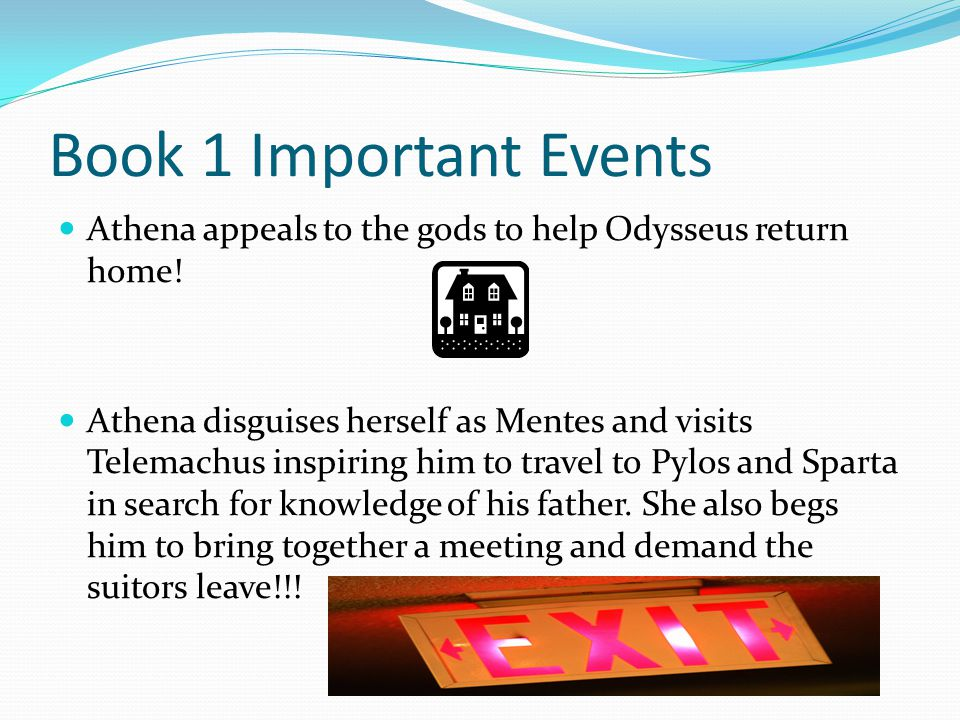 Book 1 Important Events Athena appeals to the gods to help Odysseus return home! Athena disguises herself as Mentes and visits Telemachus inspiring hi