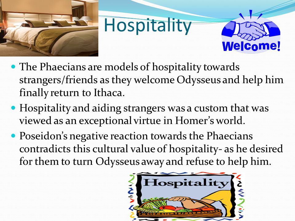 Hospitality The Phaecians are models of hospitality towards strangers/friends as they welcome Odysseus and help him finally return to Ithaca. Hospital