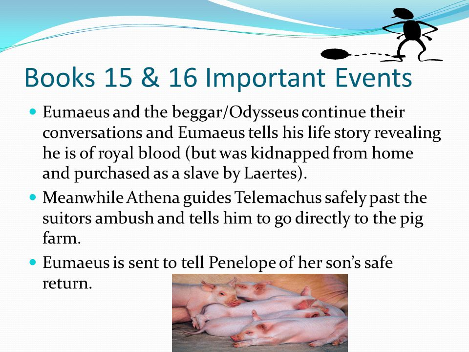 Books 15 & 16 Important Events Eumaeus and the beggar/Odysseus continue their conversations and Eumaeus tells his life story revealing he is of royal