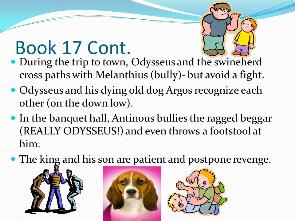 Book 17 Cont. During the trip to town, Odysseus and the swineherd cross paths with Melanthius (bully)- but avoid a fight. Odysseus and his dying old d
