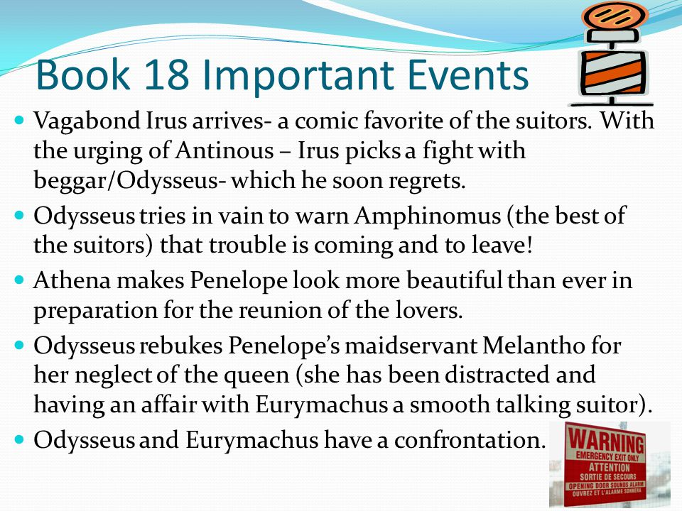 Book 18 Important Events Vagabond Irus arrives- a comic favorite of the suitors. With the urging of Antinous – Irus picks a fight with beggar/Odysseus